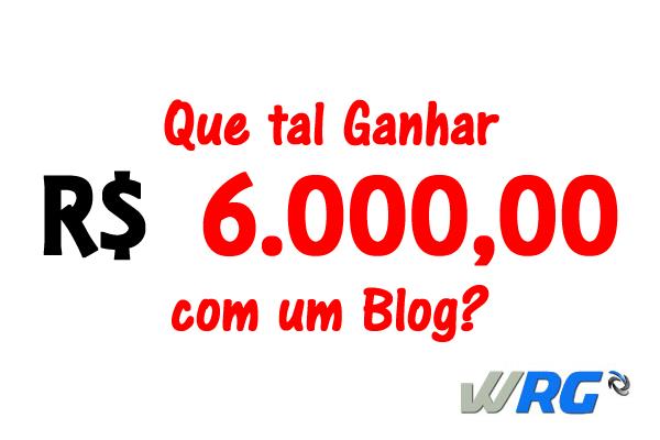 Já Pensou em Ganhar R$ 6.000 por mês com seu Blog?